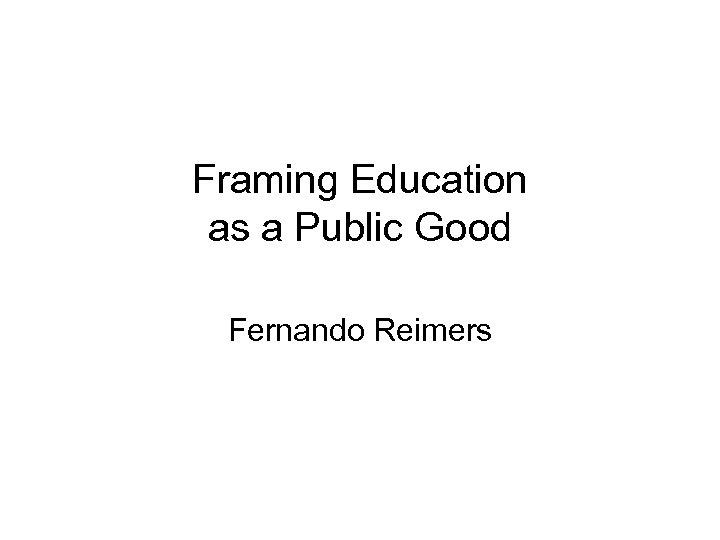 Framing Education as a Public Good Fernando Reimers