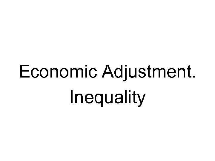 Economic Adjustment. Inequality