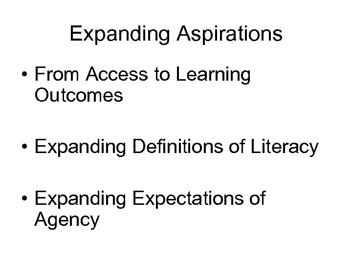 Expanding Aspirations • From Access to Learning Outcomes • Expanding Definitions of Literacy •