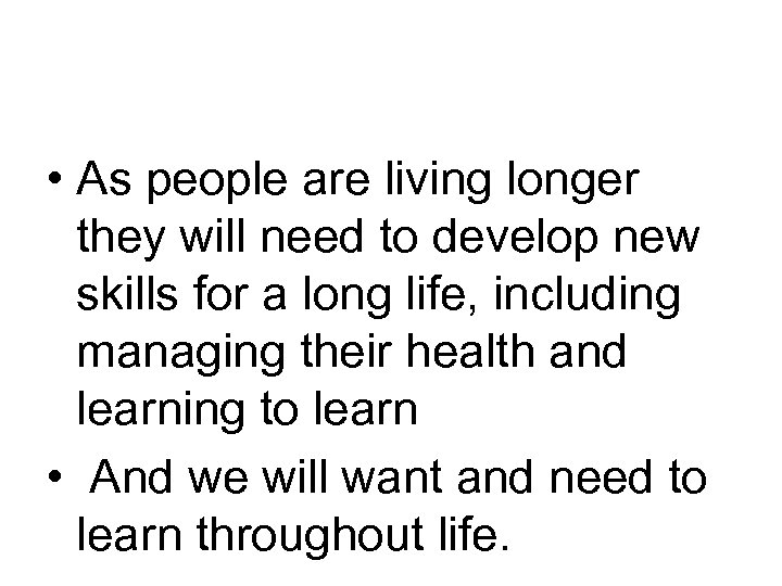 • As people are living longer they will need to develop new skills