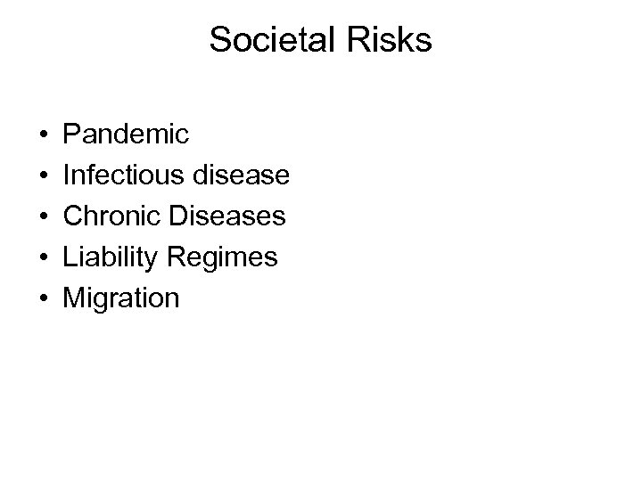Societal Risks • • • Pandemic Infectious disease Chronic Diseases Liability Regimes Migration