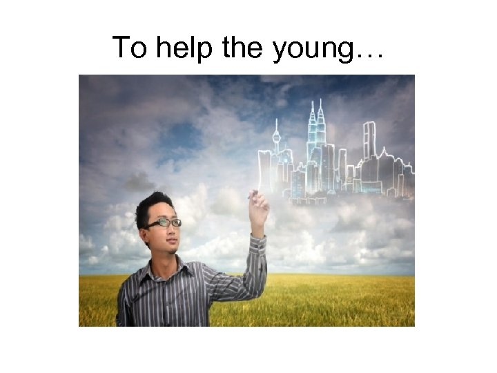 To help the young…