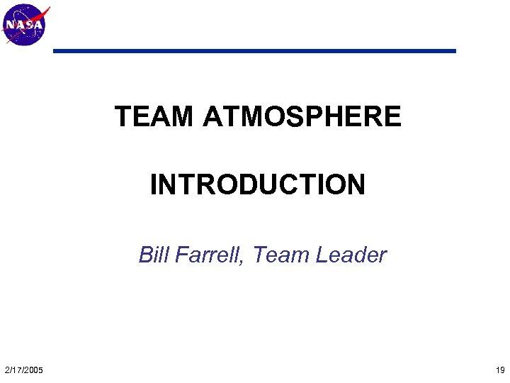 Mars Technology Program TEAM ATMOSPHERE INTRODUCTION Bill Farrell, Team Leader 2/17/2005 19