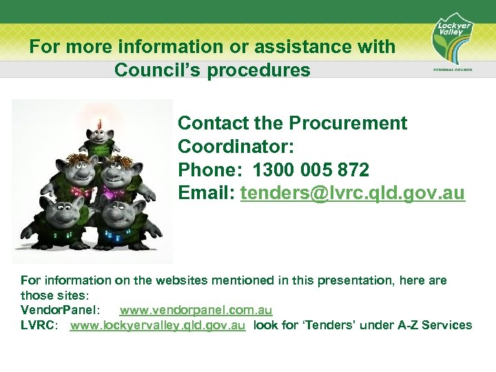 For more information or assistance with Council's procedures Contact the Procurement Coordinator: Phone: 1300