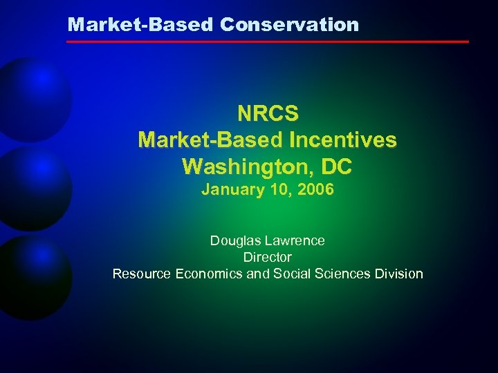 Market-Based Conservation NRCS Market-Based Incentives Washington, DC January 10, 2006 Douglas Lawrence Director Resource