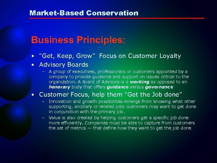 "Market-Based Conservation Business Principles: • ""Get, Keep, Grow"" Focus on Customer Loyalty • Advisory"
