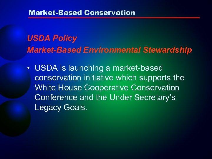Market-Based Conservation USDA Policy Market-Based Environmental Stewardship • USDA is launching a market-based conservation