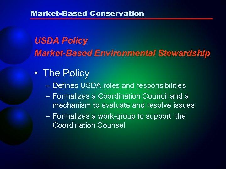 Market-Based Conservation USDA Policy Market-Based Environmental Stewardship • The Policy – Defines USDA roles