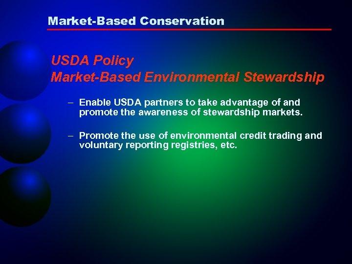 Market-Based Conservation USDA Policy Market-Based Environmental Stewardship – Enable USDA partners to take advantage