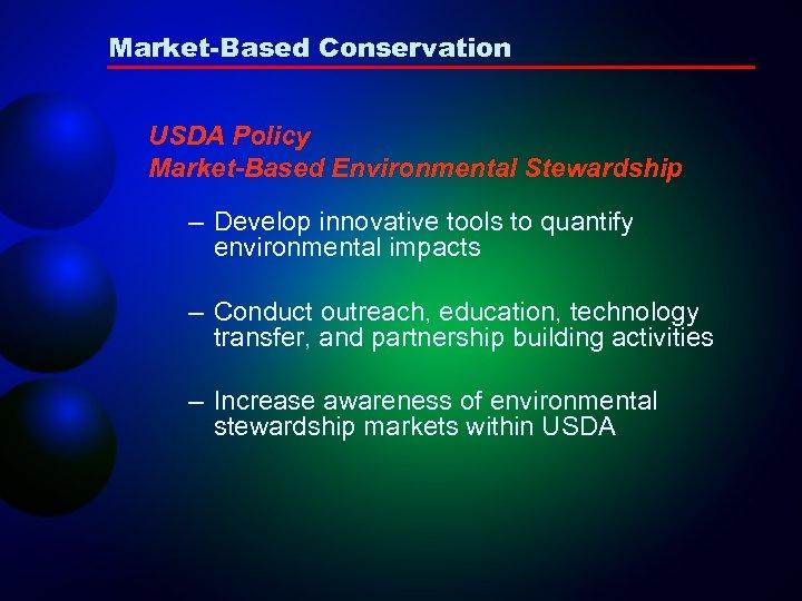 Market-Based Conservation USDA Policy Market-Based Environmental Stewardship – Develop innovative tools to quantify environmental