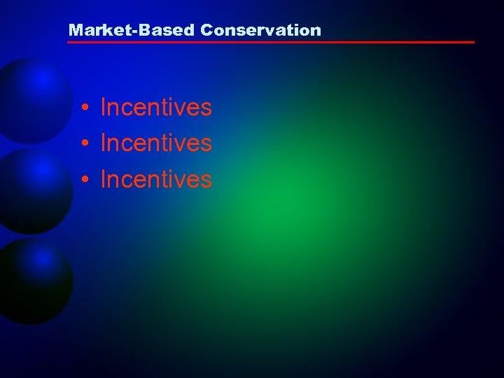Market-Based Conservation • Incentives