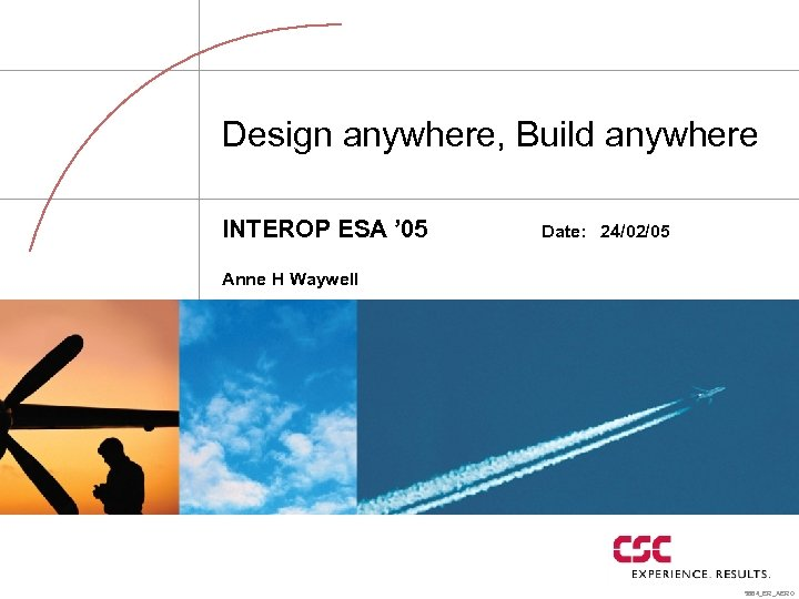 Design anywhere, Build anywhere INTEROP ESA ' 05 Date: 24/02/05 Anne H Waywell 5864_ER_AERO