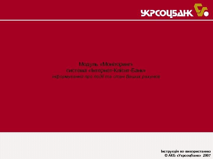 Модуль «Моніторинг» система «Інтернет-Клієнт-Банк» інформування про події та стан Ваших рахунків Інструкція по використанню