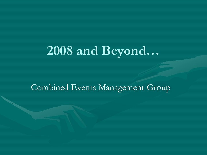 2008 and Beyond… Combined Events Management Group