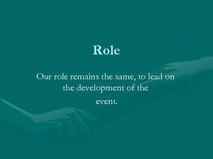 Role Our role remains the same, to lead on the development of the event.