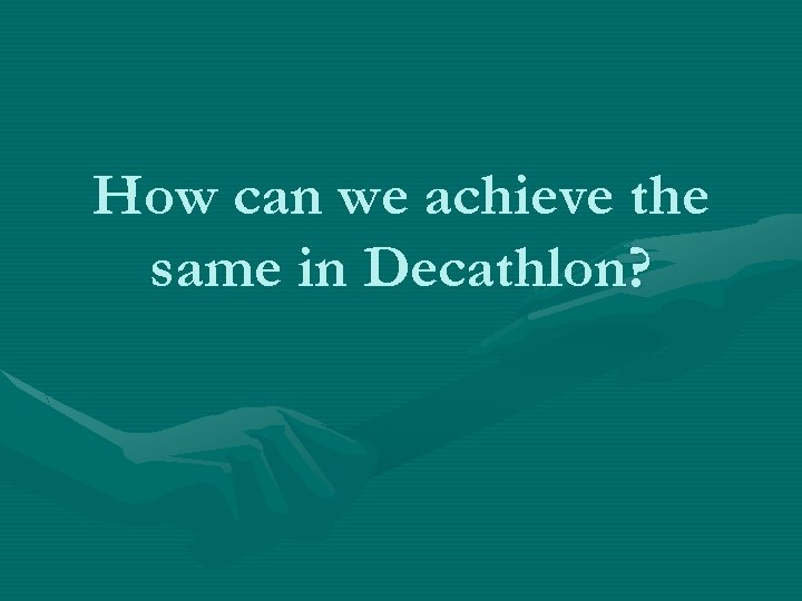 How can we achieve the same in Decathlon?