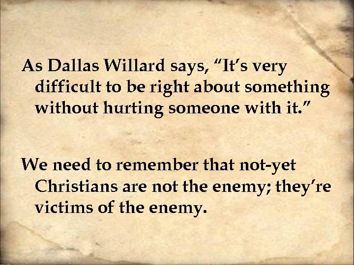 "As Dallas Willard says, ""It's very difficult to be right about something without hurting"