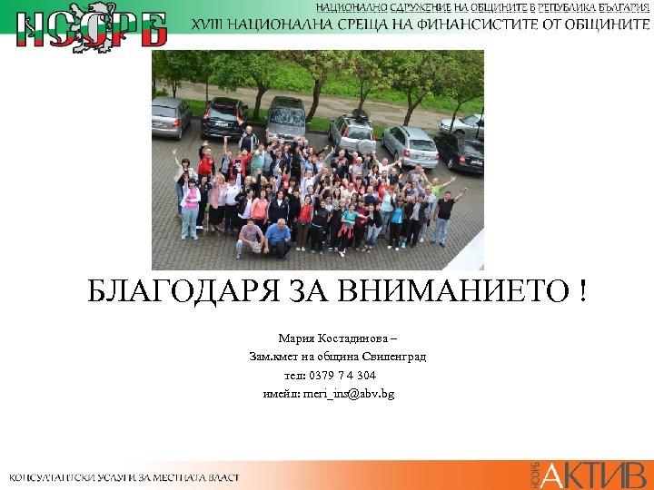 БЛАГОДАРЯ ЗА ВНИМАНИЕТО ! Мария Костадинова – Зам. кмет на община Свиленград тел: 0379