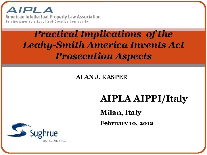 Practical Implications of the Leahy-Smith America Invents Act Prosecution Aspects ALAN J. KASPER AIPLA