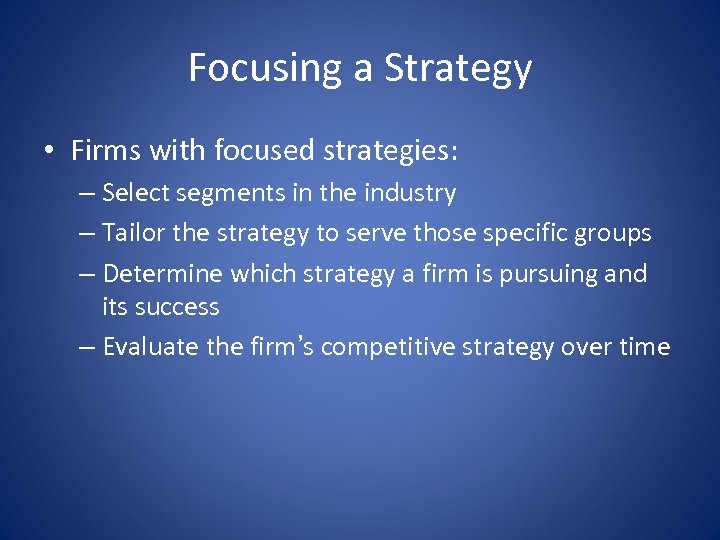 Focusing a Strategy • Firms with focused strategies: – Select segments in the industry