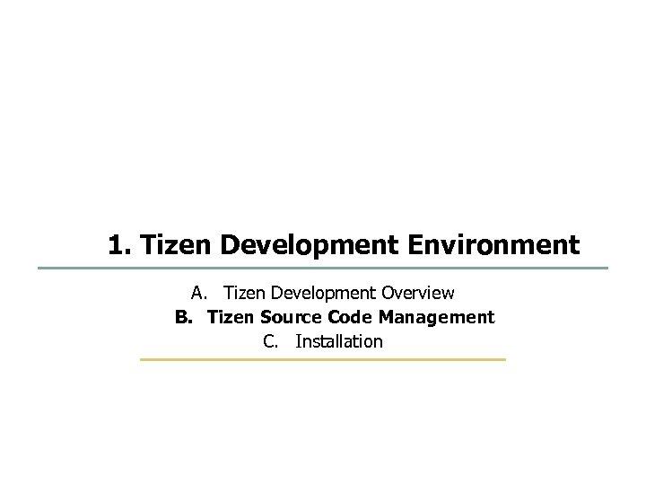 13 75 1. Tizen Development Environment A. Tizen Development Overview B. Tizen Source Code