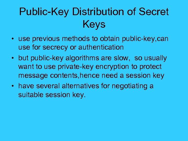 Public-Key Distribution of Secret Keys • use previous methods to obtain public-key, can use