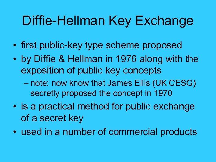Diffie-Hellman Key Exchange • first public-key type scheme proposed • by Diffie & Hellman
