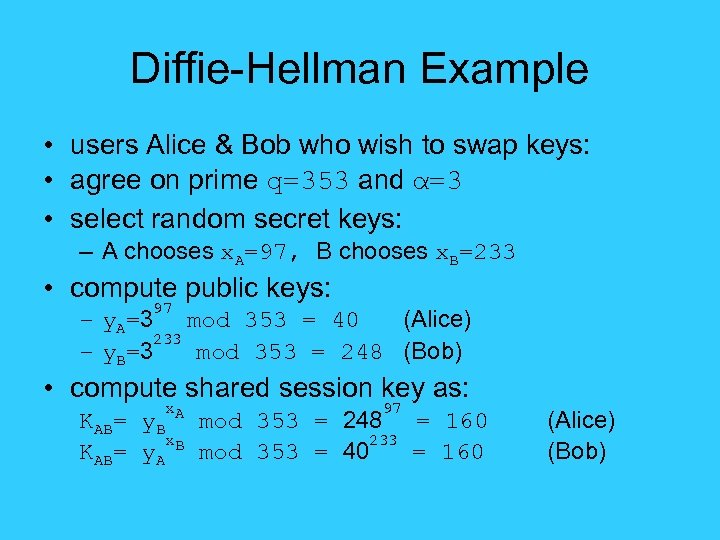 Diffie-Hellman Example • users Alice & Bob who wish to swap keys: • agree
