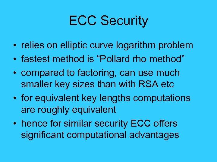 "ECC Security • relies on elliptic curve logarithm problem • fastest method is ""Pollard"
