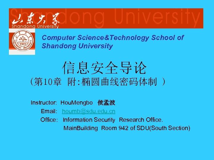 Computer Science&Technology School of Shandong University 信息安全导论 (第 10章 附: 椭圆曲线密码体制 ) Instructor: Hou.