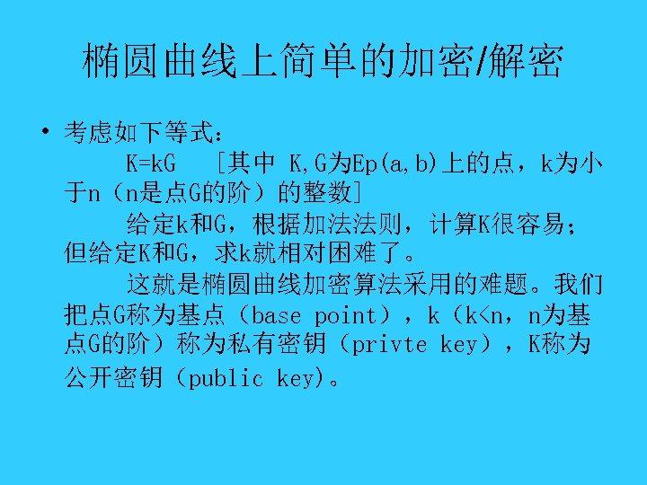 椭圆曲线上简单的加密/解密 • 考虑如下等式: K=k. G [其中 K, G为Ep(a, b)上的点,k为小 于n(n是点G的阶)的整数] 给定k和G,根据加法法则,计算K很容易; 但给定K和G,求k就相对困难了。 这就是椭圆曲线加密算法采用的难题。我们 把点G称为基点(base