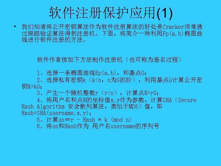 软件注册保护应用(1) • 我们知道将公开密钥算法作为软件注册算法的好处是Cracker很难通 过跟踪验证算法得到注册机。下面,将简介一种利用Fp(a, b)椭圆曲 线进行软件注册的方法。 软件作者按如下方法制作注册机(也可称为签名过程) 1、选择一条椭圆曲线Ep(a, b),和基点G; 2、选择私有密钥k(k<n,n为G的阶),利用基点G计算公开密 钥K=k. G; 3、产生一个随机整数r(r<n),计算点R=r. G;