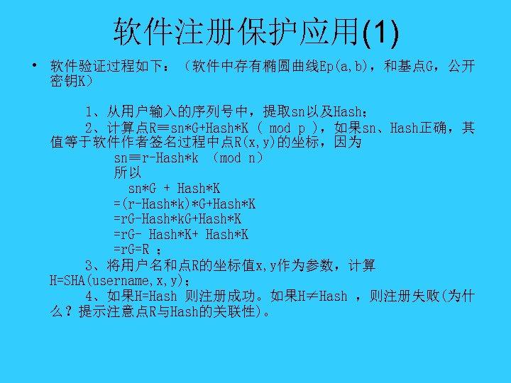软件注册保护应用(1) • 软件验证过程如下:(软件中存有椭圆曲线Ep(a, b),和基点G,公开 密钥K) 1、从用户输入的序列号中,提取sn以及Hash; 2、计算点R≡sn*G+Hash*K ( mod p ),如果sn、Hash正确,其 值等于软件作者签名过程中点R(x, y)的坐标,因为 sn≡r-Hash*k
