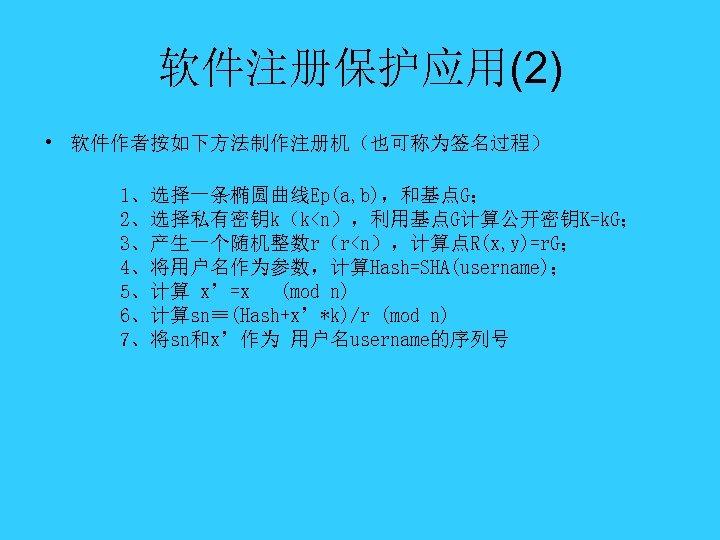 软件注册保护应用(2) • 软件作者按如下方法制作注册机(也可称为签名过程) 1、选择一条椭圆曲线Ep(a, b),和基点G; 2、选择私有密钥k(k<n),利用基点G计算公开密钥K=k. G; 3、产生一个随机整数r(r<n),计算点R(x, y)=r. G; 4、将用户名作为参数,计算Hash=SHA(username); 5、计算 x'=x (mod