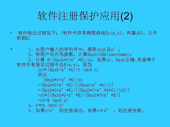 软件注册保护应用(2) • 软件验证过程如下:(软件中存有椭圆曲线Ep(a, b),和基点G,公开 密钥K) • 1、从用户输入的序列号中,提取sn以及x'; 2、将用户名作为参数,计算Hash=SHA(username); 3、计算 R=(Hash*G+x'*K)/sn,如果sn、Hash正确, 其值等于 软件作者签名过程中点R(x, y),因为 sn≡(Hash+x'*k)/r