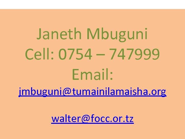 Janeth Mbuguni Cell: 0754 – 747999 Email: jmbuguni@tumainilamaisha. org walter@focc. or. tz