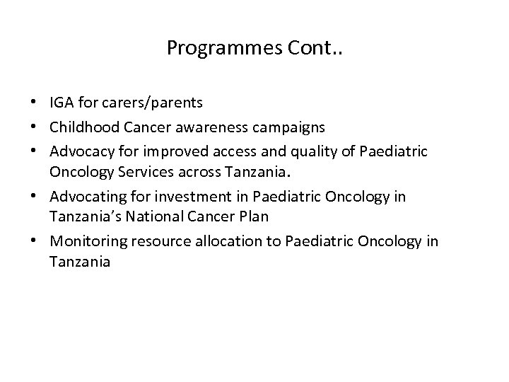 Programmes Cont. . • IGA for carers/parents • Childhood Cancer awareness campaigns • Advocacy