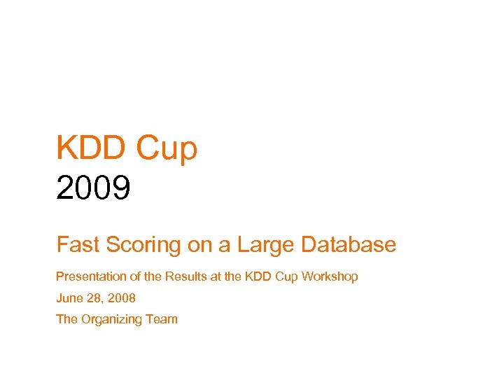 KDD Cup 2009 Fast Scoring on a Large Database Presentation of the Results at