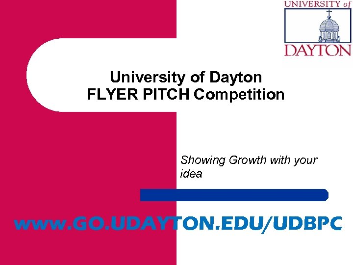 University of Dayton FLYER PITCH Competition Showing Growth with your idea www. GO. UDAYTON.