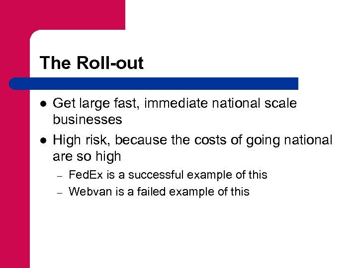 The Roll-out l l Get large fast, immediate national scale businesses High risk, because