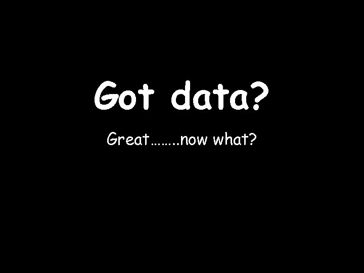 Got data? Great……. . now what?