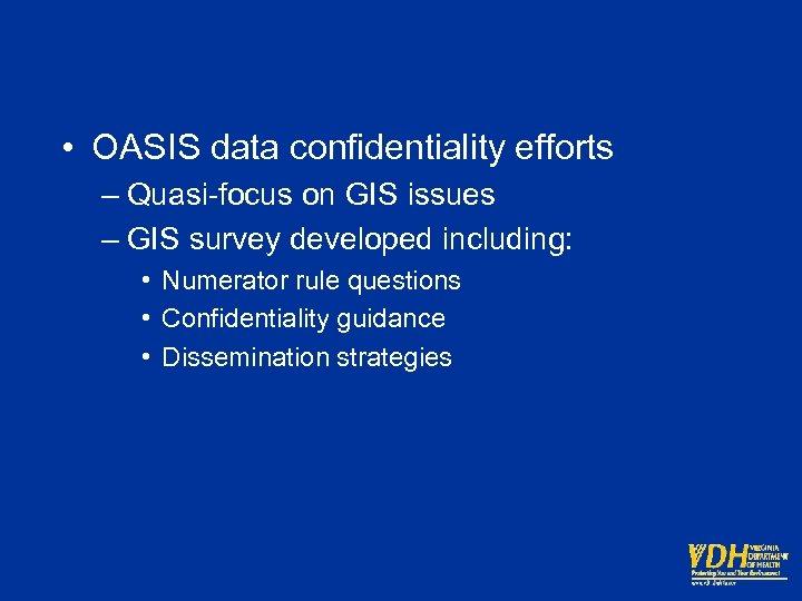 • OASIS data confidentiality efforts – Quasi-focus on GIS issues – GIS survey