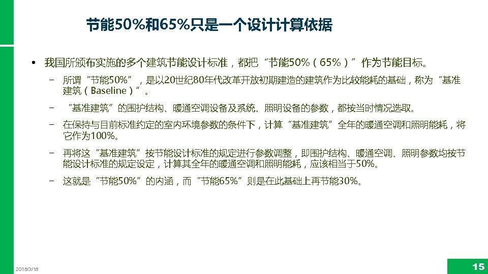 """节能 50%和65%只是一个设计计算依据 • 我国所颁布实施的多个建筑节能设计标准,都把""""节能 50%(65%)""""作为节能目标。 − 所谓""""节能 50%"""",是以 20世纪 80年代改革开放初期建造的建筑作为比较能耗的基础,称为""""基准 建筑(Baseline)""""。 − """"基准建筑""""的围护结构、暖通空调设备及系统、照明设备的参数,都按当时情况选取。 −"""