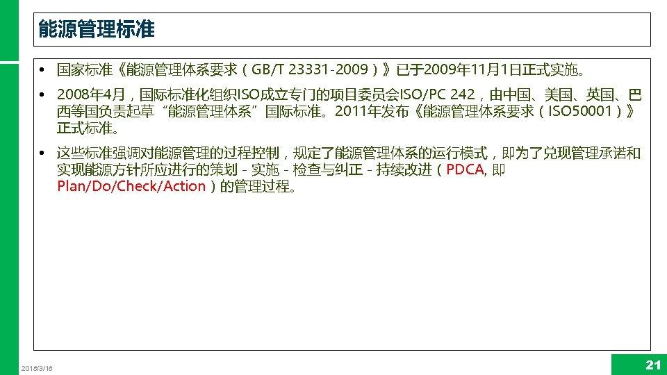 """能源管理标准 • 国家标准《能源管理体系要求(GB/T 23331 -2009)》已于2009年 11月1日正式实施。 • 2008年 4月,国际标准化组织ISO成立专门的项目委员会ISO/PC 242,由中国、美国、英国、巴 西等国负责起草""""能源管理体系""""国际标准。2011年发布《能源管理体系要求(ISO 50001)》 正式标准。 •"""