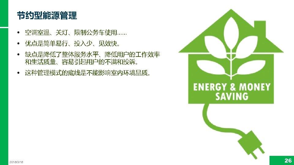 节约型能源管理 • 空调室温、关灯、限制公务车使用…… • 优点是简单易行、投入少、见效快。 • 缺点是降低了整体服务水平、降低用户的 作效率 和生活质量、容易引起用户的不满和投诉。 • 这种管理模式的底线是不能影响室内环境品质。 2018/3/18 26