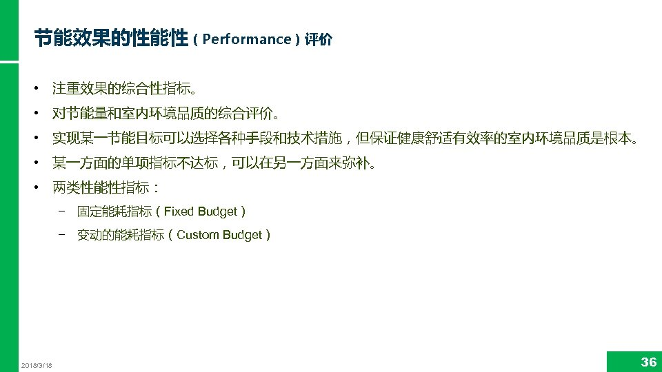 节能效果的性能性(Performance)评价 • 注重效果的综合性指标。 • 对节能量和室内环境品质的综合评价。 • 实现某一节能目标可以选择各种手段和技术措施,但保证健康舒适有效率的室内环境品质是根本。 • 某一方面的单项指标不达标,可以在另一方面来弥补。 • 两类性能性指标: − 固定能耗指标(Fixed Budget)