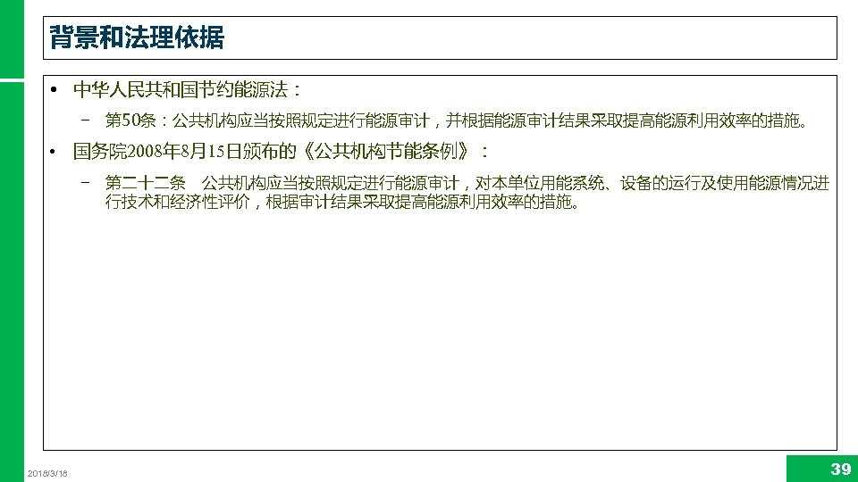 背景和法理依据 • 中华人民共和国节约能源法: − 第 50条:公共机构应当按照规定进行能源审计,并根据能源审计结果采取提高能源利用效率的措施。 • 国务院 2008年 8月15日颁布的《公共机构节能条例》: − 第二十二条 公共机构应当按照规定进行能源审计,对本单位用能系统、设备的运行及使用能源情况进 行技术和经济性评价,根据审计结果采取提高能源利用效率的措施。 2018/3/18