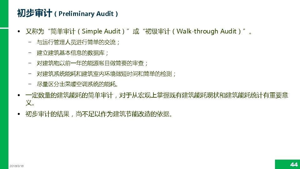 """初步审计(Preliminary Audit) • 又称为""""简单审计(Simple Audit)""""或""""初级审计(Walk-through Audit)""""。 − 与运行管理人员进行简单的交流; − 建立建筑基本信息的数据库; − 对建筑物以前一年的能源帐目做简要的审查; − 对建筑系统能耗和建筑室内环境做短时间和简单的检测;"""