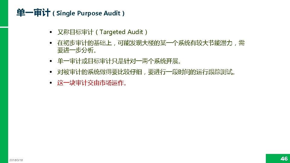 单一审计(Single Purpose Audit) • 又称目标审计(Targeted Audit) • 在初步审计的基础上,可能发现大楼的某一个系统有较大节能潜力,需 要进一步分析。 • 单一审计或目标审计只是针对一两个系统开展。 • 对被审计的系统做得要比较仔细,要进行一段时间的运行跟踪测试。 •