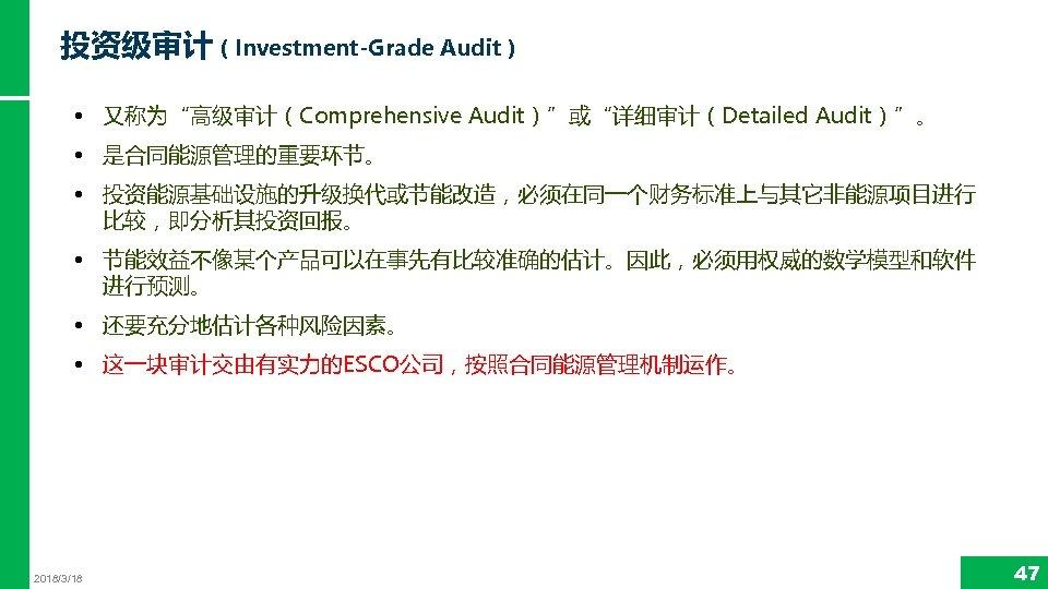 """投资级审计(Investment-Grade Audit) • 又称为""""高级审计(Comprehensive Audit)""""或""""详细审计(Detailed Audit)""""。 • 是合同能源管理的重要环节。 • 投资能源基础设施的升级换代或节能改造,必须在同一个财务标准上与其它非能源项目进行 比较,即分析其投资回报。 • 节能效益不像某个产品可以在事先有比较准确的估计。因此,必须用权威的数学模型和软件 进行预测。"""